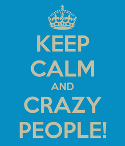 Poster: KEEP CALM AND CRAZY PEOPLE!