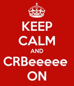 Poster: KEEP CALM AND CRBeeeee  ON
