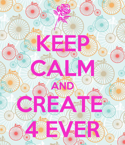 Poster: KEEP CALM AND CREATE  4 EVER