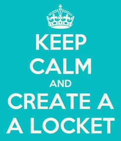 Poster: KEEP CALM AND CREATE A A LOCKET