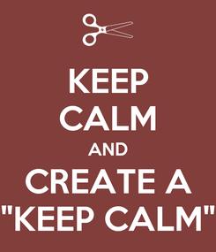 "Poster: KEEP CALM AND CREATE A ""KEEP CALM"""