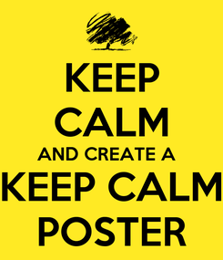 Poster: KEEP CALM AND CREATE A   KEEP CALM POSTER