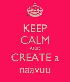 Poster: KEEP CALM AND CREATE a naavuu