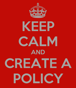 Poster: KEEP CALM AND CREATE A POLICY