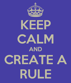 Poster: KEEP CALM AND CREATE A RULE