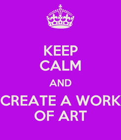 Poster: KEEP CALM AND CREATE A WORK OF ART