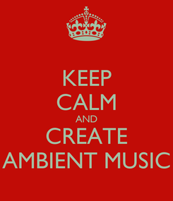 Poster: KEEP CALM AND CREATE AMBIENT MUSIC