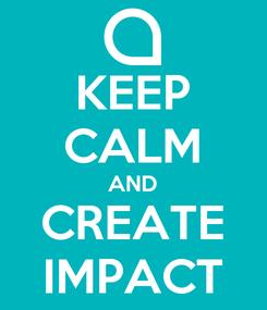 Poster: KEEP CALM AND CREATE IMPACT