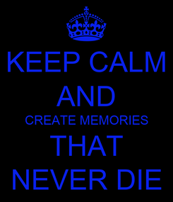 Poster: KEEP CALM AND CREATE MEMORIES THAT NEVER DIE
