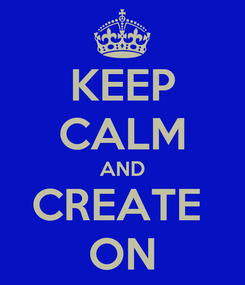 Poster: KEEP CALM AND CREATE  ON