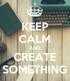 Poster: KEEP CALM AND CREATE SOMETHING