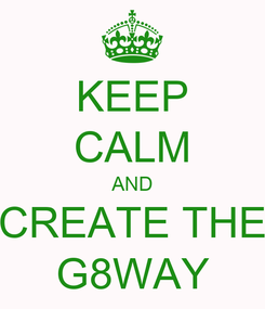 Poster: KEEP CALM AND CREATE THE G8WAY