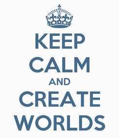 Poster: KEEP CALM AND CREATE WORLDS