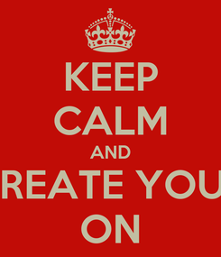 Poster: KEEP CALM AND CREATE YOUR ON
