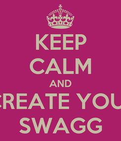Poster: KEEP CALM AND CREATE YOUr SWAGG