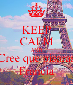 Poster: KEEP CALM AND Cree que pisaras Francia