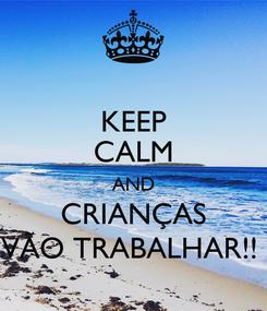 Poster: KEEP CALM AND CRIANÇAS VÃO TRABALHAR!!