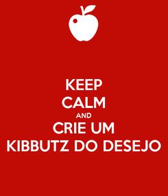 Poster: KEEP CALM AND CRIE UM KIBBUTZ DO DESEJO