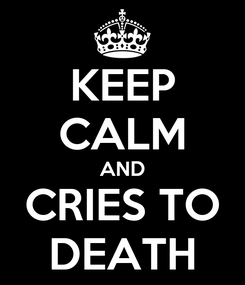 Poster: KEEP CALM AND CRIES TO DEATH