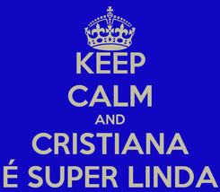 Poster: KEEP CALM AND CRISTIANA É SUPER LINDA