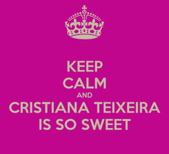 Poster: KEEP CALM AND CRISTIANA TEIXEIRA IS SO SWEET
