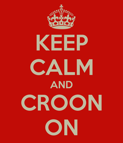 Poster: KEEP CALM AND CROON ON