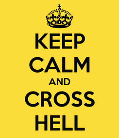 Poster: KEEP CALM AND CROSS HELL