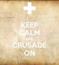 Poster: KEEP CALM AND CRUSADE ON