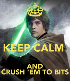 Poster:   KEEP CALM  AND CRUSH 'EM TO BITS