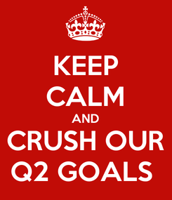 Poster: KEEP CALM AND CRUSH OUR Q2 GOALS