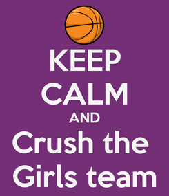 Poster: KEEP CALM AND Crush the  Girls team