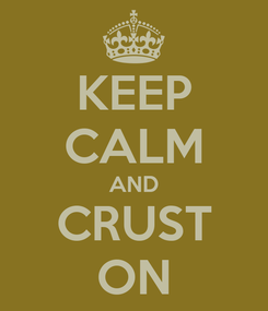 Poster: KEEP CALM AND CRUST ON