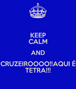 Poster: KEEP CALM AND CRUZEIROOOO!!AQUI É TETRA!!!