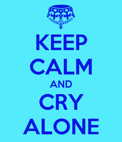 Poster: KEEP CALM AND CRY ALONE