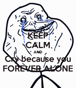 Poster: KEEP CALM AND Cry because you FOREVER ALONE