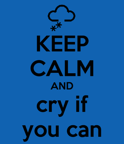 Poster: KEEP CALM AND cry if you can