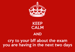 Poster: KEEP CALM AND cry to your bff about the exam you are having in the next two days