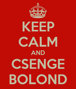 Poster: KEEP CALM AND CSENGE BOLOND