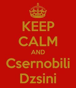 Poster: KEEP CALM AND Csernobili Dzsini