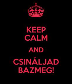 Poster: KEEP CALM AND CSINÁLJAD BAZMEG!