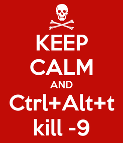 Poster: KEEP CALM AND Ctrl+Alt+t kill -9