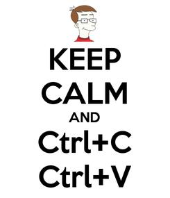 Poster: KEEP CALM AND Ctrl+C Ctrl+V