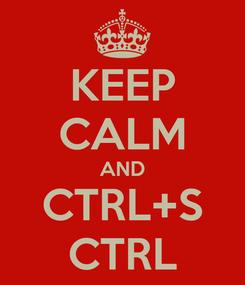 Poster: KEEP CALM AND CTRL+S CTRL