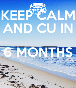 Poster: KEEP CALM AND CU IN 6 MONTHS