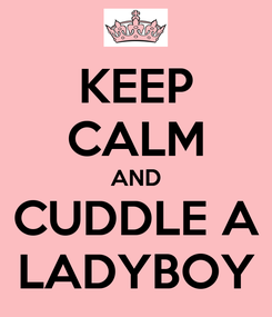 Poster: KEEP CALM AND CUDDLE A LADYBOY