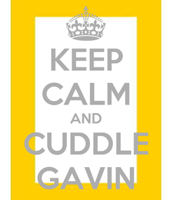 Poster: KEEP CALM AND CUDDLE GAVIN