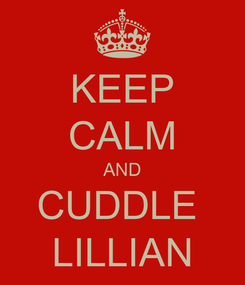 Poster: KEEP CALM AND CUDDLE  LILLIAN