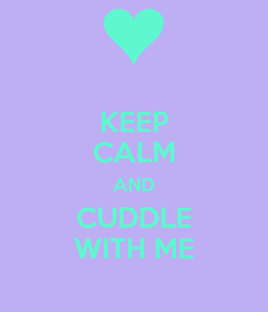 Poster: KEEP CALM AND CUDDLE WITH ME
