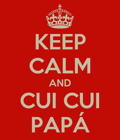 Poster: KEEP CALM AND CUI CUI PAPÁ
