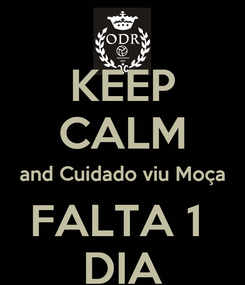 Poster: KEEP CALM and Cuidado viu Moça FALTA 1  DIA